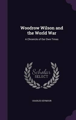 Woodrow Wilson and the World War - A Chronicle of Our Own Times (Hardcover): Charles Seymour