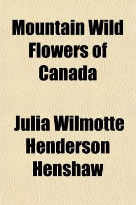Mountain Wild Flowers of Canada; A Simple and Popular Guide to the Names and Descriptions of the Flowers That Bloom Above the...