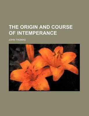 The Origin and Course of Intemperance (Paperback): John Thomas