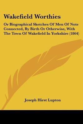 Wakefield Worthies - Or Biographical Sketches of Men of Note Connected, by Birth or Otherwise, with the Town of Wakefield in...