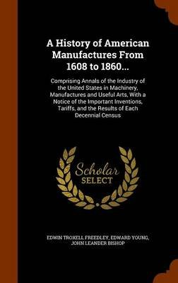 A History of American Manufactures from 1608 to 1860... - Comprising Annals of the Industry of the United States in Machinery,...