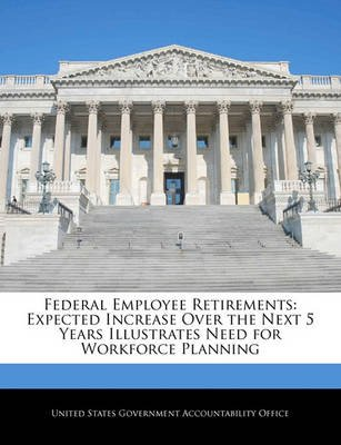 Federal Employee Retirements - Expected Increase Over the Next 5 Years Illustrates Need for Workforce Planning (Paperback):...
