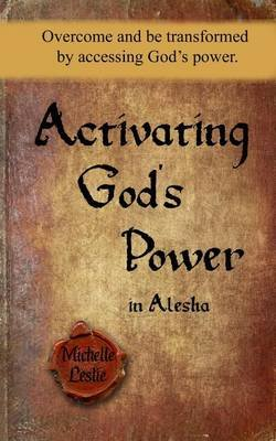 Activating God's Power in Alesha - Overcome and Be Transformed by Accessing God's Power. (Paperback): Michelle Leslie