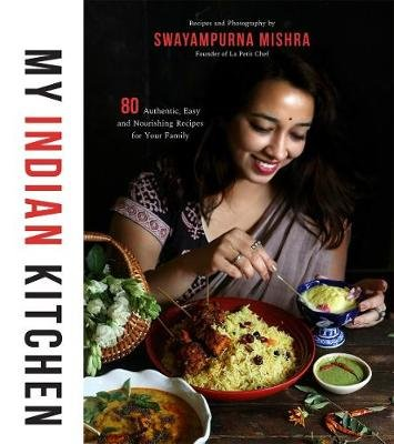 My Indian Kitchen - 75+ Authentic, Easy and Nourishing Recipes for Your Family (Paperback): Swayampurna Mishra
