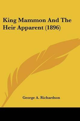 King Mammon and the Heir Apparent (1896) (Paperback): George A Richardson