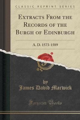 Extracts from the Records of the Burgh of Edinburgh - A. D. 1573-1589 (Classic Reprint) (Paperback): James David Marwick