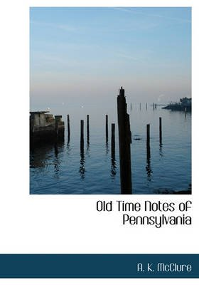 Old Time Notes of Pennsylvania (Hardcover): A.K McClure