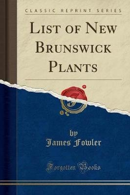 List of New Brunswick Plants (Classic Reprint) (Paperback): James Fowler