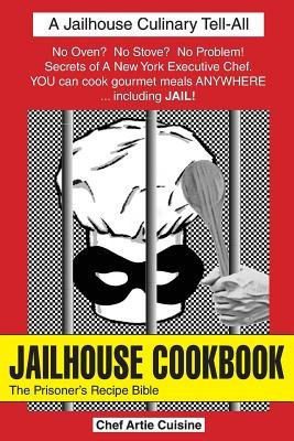 Jailhouse Cookbook the Prisoner's Recipe Bible (Paperback): Artie Cuisine