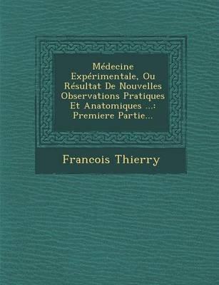 Medecine Experimentale, Ou Resultat de Nouvelles Observations Pratiques Et Anatomiques ... - Premiere Partie... (French,...