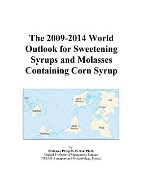 The 2009-2014 World Outlook for Sweetening Syrups and Molasses Containing Corn Syrup (Electronic book text): Inc. Icon Group...