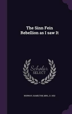 The Sinn Fein Rebellion as I Saw It (Hardcover): Hamilton Mrs Norway
