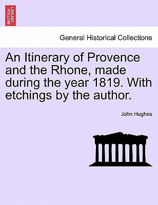 An Itinerary of Provence and the Rhone, Made During the Year 1819. with Etchings by the Author. (Paperback): John Hughes
