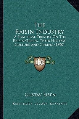 The Raisin Industry - A Practical Treatise on the Raisin Grapes, Their History, Culture and Curing (1890) (Paperback): Gustavus...