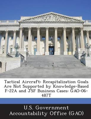Tactical Aircraft - Recapitalization Goals Are Not Supported by Knowledge-Based F-22a and Jsf Business Cases: Gao-06-487t...