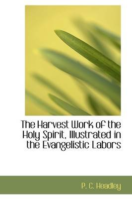 The Harvest Work of the Holy Spirit, Illustrated in the Evangelistic Labors (Paperback): Phineas Camp Headley, P. C. Headley