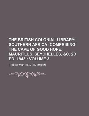 The British Colonial Library (Volume 3); Southern Africa Comprising the Cape of Good Hope, Mauritlus, Seychelles, &C. 2D Ed....