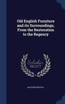 Old English Furniture and Its Surroundings, from the Restoration to the Regency (Hardcover): Maciver Percival