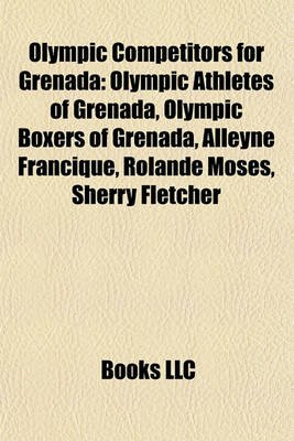 Olympic Competitors for Grenada - Olympic Athletes of Grenada, Olympic Boxers of Grenada, Alleyne Francique, Rolande Moses,...