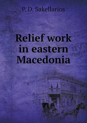 Relief Work in Eastern Macedonia (Paperback): P D Sakellarios