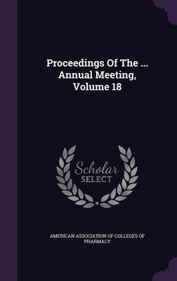 Proceedings of the ... Annual Meeting, Volume 18 (Hardcover): American Association of Colleges of Phar