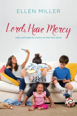 Lord, Have Mercy - Help and Hope for Moms on Their Last Nerve (Paperback): Ellen Miller