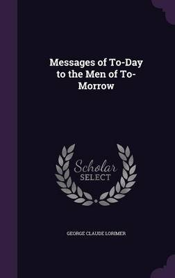 Messages of To-Day to the Men of To-Morrow (Hardcover): George Claude Lorimer
