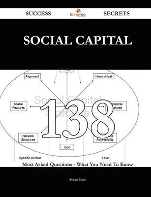 Social Capital 138 Success Secrets - 138 Most Asked Questions on Social Capital - What You Need to Know (Paperback): Susan Case