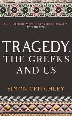 Tragedy, the Greeks and Us (Hardcover): Simon Critchley