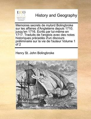 Memoires Secrets de Mylord Bolingbroke Sur Les Affaires D'Angleterre Depuis 1710. Jusqu'en 1716. Ecrits Par Lui-Meme...