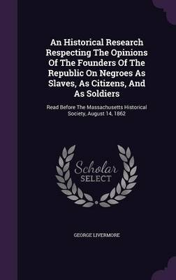 An Historical Research Respecting the Opinions of the Founders of the Republic on Negroes as Slaves, as Citizens, and as...