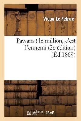 Paysans ! Le Million, C'Est L'Ennemi (2e Edition) (French, Paperback): Le Febvre-V, Victor Lefebvre