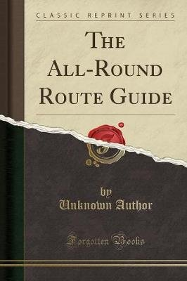 The All-Round Route Guide (Classic Reprint) (Paperback): unknownauthor