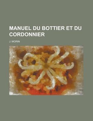 Manuel Du Bottier Et Du Cordonnier (English, French, Paperback): United States Congress Oversight, J Morin