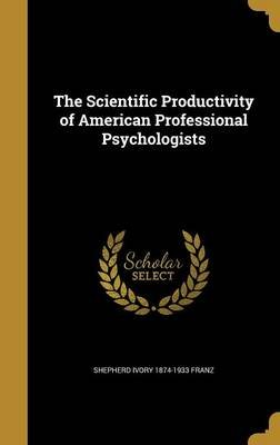 The Scientific Productivity of American Professional Psychologists (Hardcover): Shepherd Ivory 1874-1933 Franz
