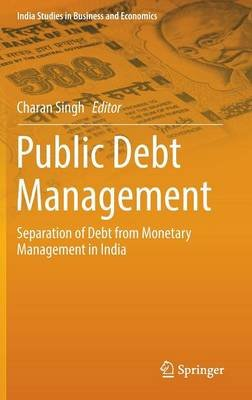 Public Debt Management - Separation of Debt from Monetary Management in India (Hardcover, 1st ed. 2016): Charan Singh