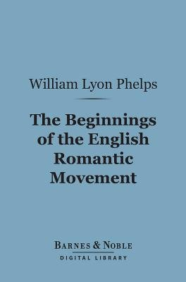 The Beginnings of the English Romantic Movement (Barnes & Noble Digital Library) (Electronic book text): William Lyon Phelps
