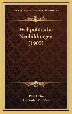 Weltpolitische Neubildungen (1905) (German, Hardcover): Paul Dehn, Alexander Von Peez