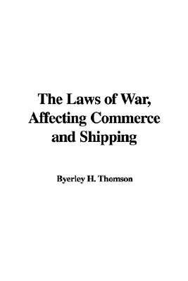 The Laws of War, Affecting Commerce and Shipping (Paperback): Byerley H. Thomson
