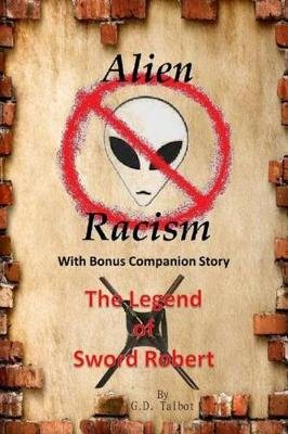 Alien Racism with Bonus Companion Story the Legend of Sword Robert (Paperback): G. D. Talbot
