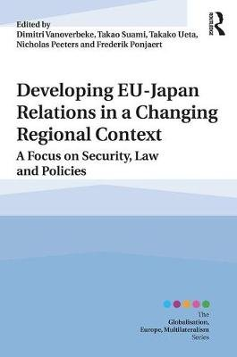 Developing EU-Japan Relations in a Changing Regional Context - A Focus on Security, Law and Policies (Hardcover): Dimitri...