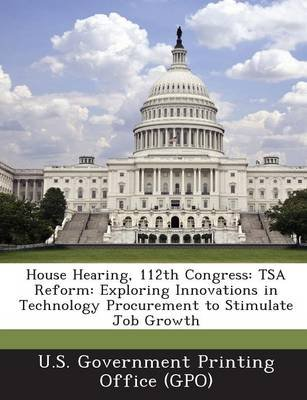 House Hearing, 112th Congress - Tsa Reform: Exploring Innovations in Technology Procurement to Stimulate Job Growth...