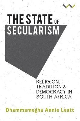 The State of Secularism - Religion, Tradition and Democracy in South Africa (Paperback): Dhammamegha Annie Leatt