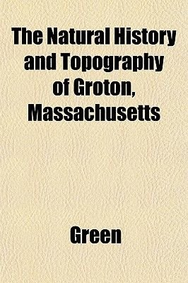 The Natural History and Topography of Groton, Massachusetts (Paperback): Green