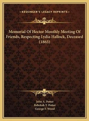 Memorial of Hector Monthly Meeting of Friends, Respecting Lydia Hallock, Deceased (1865) (Hardcover): John A. Potter, Rebekah...
