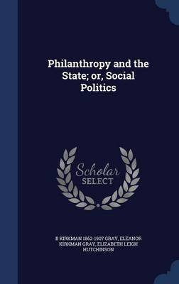 Philanthropy and the State; Or, Social Politics (Hardcover): B Kirkman 1862-1907 Gray, Eleanor Kirkman Gray, Elizabeth Leigh...