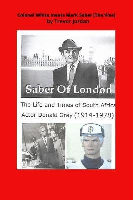 Colonel White Meets Mark Saber {the Vise} - The Life and Times of Actor Donald Gray 1914-78 (Paperback): MR Trevor a. Jordan