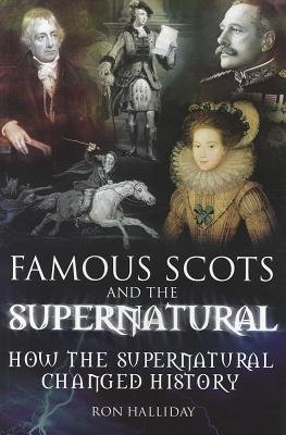Famous Scots and the Supernatural - How the Supernatural Changed History (Paperback): Ron Halliday