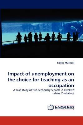Impact of Unemployment on the Choice for Teaching as an Occupation (Paperback): Fidelis Mushayi