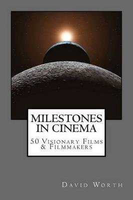 Milestones in Cinema - 50 Visionary Films & Filmmakers (Paperback): MR David Worth